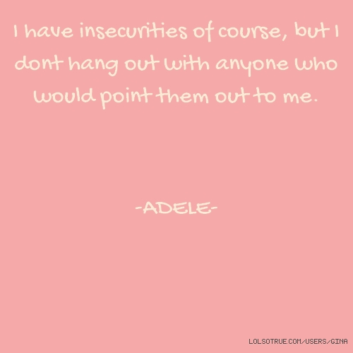 I have insecurities of course, but I dont hang out with anyone who would point them out to me. -ADELE-