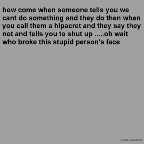 how come when someone tells you we cant do something and they do then when you call them a hipacret and they say they not and tells you to shut up .....oh wait who broke this stupid person's face