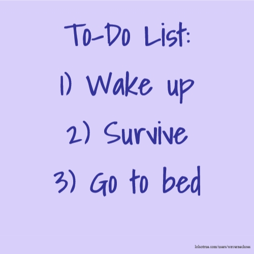 To-Do List: 1) Wake up 2) Survive 3) Go to bed