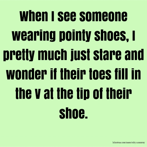 When I see someone wearing pointy shoes, I pretty much just stare and wonder if their toes fill in the V at the tip of their shoe.
