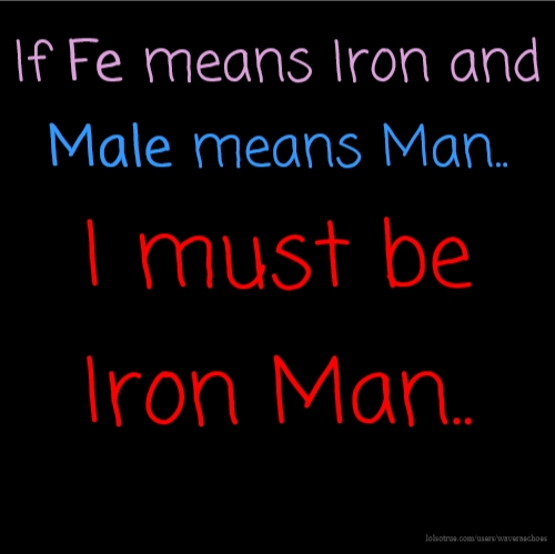 If Fe means Iron and Male means Man.. I must be Iron Man..