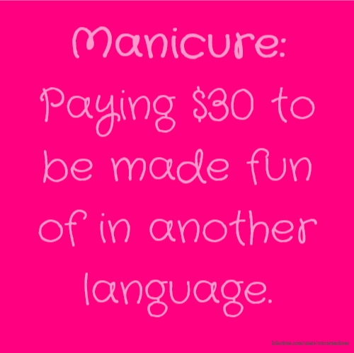 Manicure: Paying $30 to be made fun of in another language.