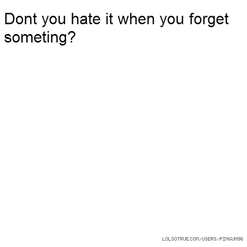 Dont you hate it when you forget someting?