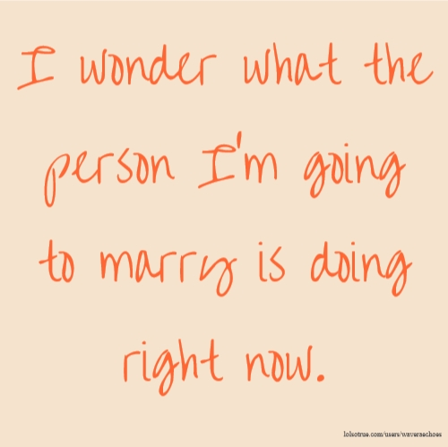 I wonder what the person I'm going to marry is doing right now.
