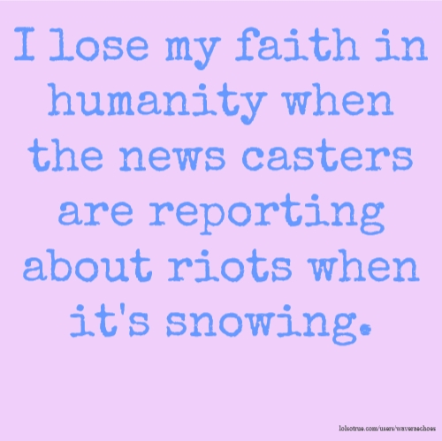 I lose my faith in humanity when the news casters are reporting about riots when it's snowing.