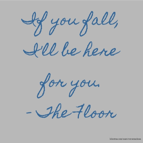 If you fall, I'll be here for you. - The Floor