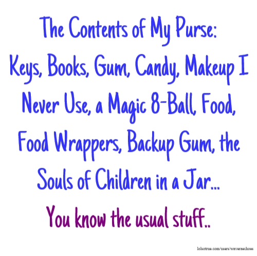 The Contents of My Purse: Keys, Books, Gum, Candy, Makeup I Never Use, a Magic 8-Ball, Food, Food Wrappers, Backup Gum, the Souls of Children in a Jar... You know the usual stuff..