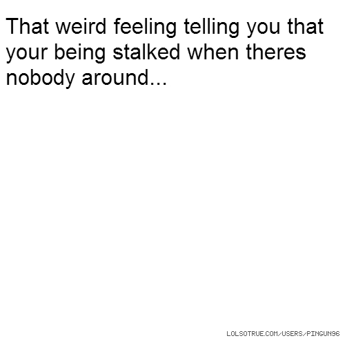 That weird feeling telling you that your being stalked when theres nobody around...