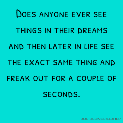 Does anyone ever see things in their dreams and then later in life see the exact same thing and freak out for a couple of seconds.