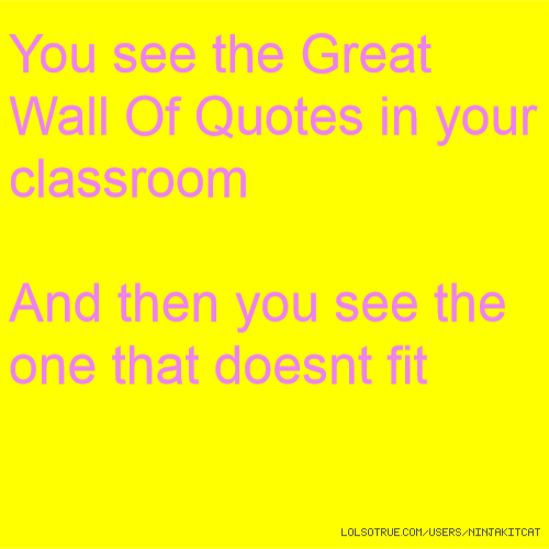 You see the Great Wall Of Quotes in your classroom And then you see the one that doesnt fit