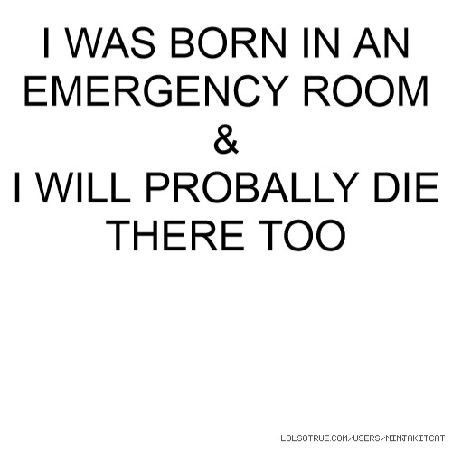 I WAS BORN IN AN EMERGENCY ROOM & I WILL PROBALLY DIE THERE TOO