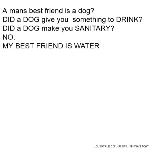 A mans best friend is a dog? DID a DOG give you something to DRINK? DID a DOG make you SANITARY? NO. MY BEST FRIEND IS WATER
