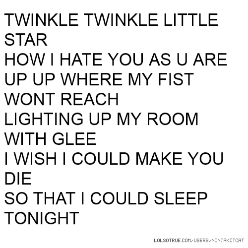 TWINKLE TWINKLE LITTLE STAR HOW I HATE YOU AS U ARE UP UP WHERE MY FIST WONT REACH LIGHTING UP MY ROOM WITH GLEE I WISH I COULD MAKE YOU DIE SO THAT I COULD SLEEP TONIGHT