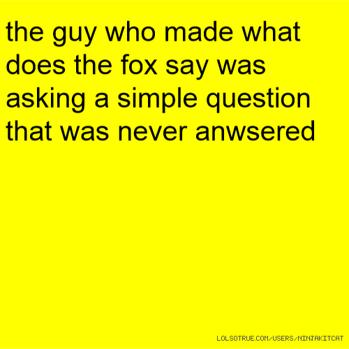 the guy who made what does the fox say was asking a simple question that was never anwsered