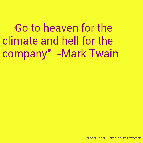 """Go to heaven for the climate and hell for the company"" -Mark Twain"