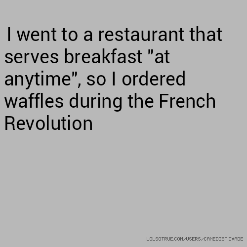 "I went to a restaurant that serves breakfast ""at anytime"", so I ordered waffles during the French Revolution"