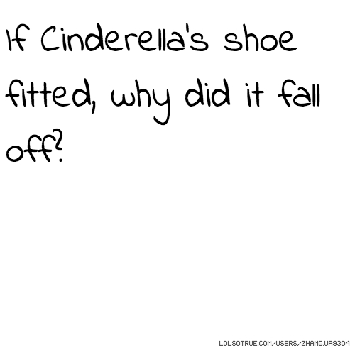 If Cinderella's shoe fitted, why did it fall off?