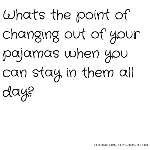 What's the point of changing out of your pajamas when you can stay in them all day?