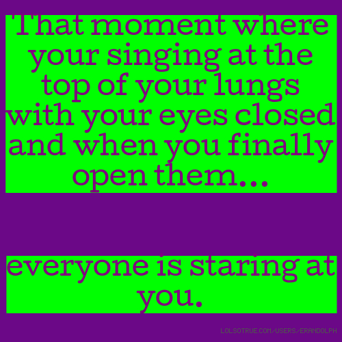 That moment where your singing at the top of your lungs with your eyes closed and when you finally open them... everyone is staring at you.