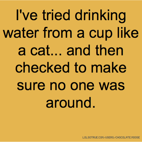 I've tried drinking water from a cup like a cat... and then checked to make sure no one was around.
