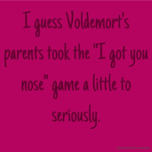 "I guess Voldemort's parents took the ""I got you nose"" game a little to seriously."