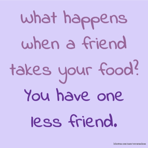 What happens when a friend takes your food? You have one less friend.