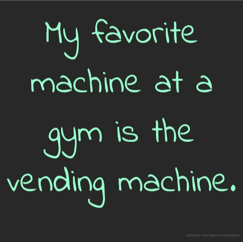 My favorite machine at a gym is the vending machine.