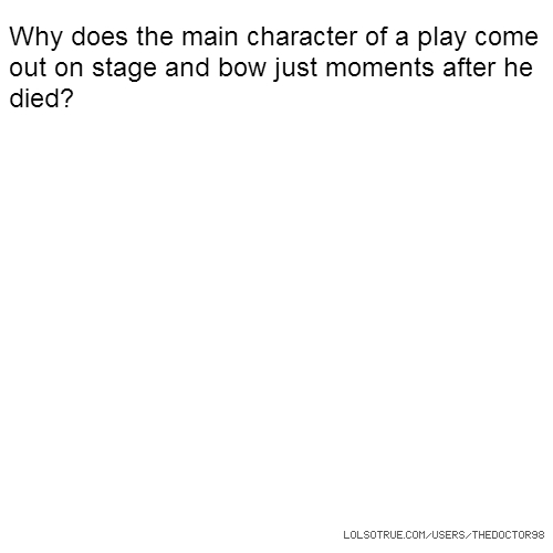 Why does the main character of a play come out on stage and bow just moments after he died?