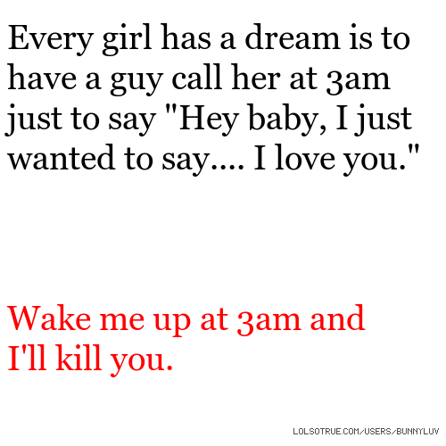 "Every girl has a dream is to have a guy call her at 3am just to say ""Hey baby, I just wanted to say.... I love you."" Wake me up at 3am and I'll kill you."