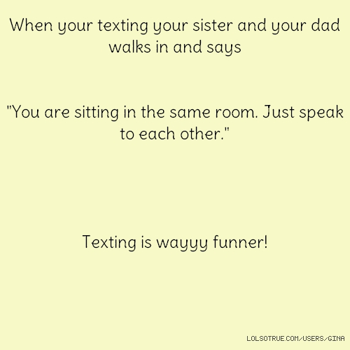 "When your texting your sister and your dad walks in and says ""You are sitting in the same room. Just speak to each other."" Texting is wayyy funner!"
