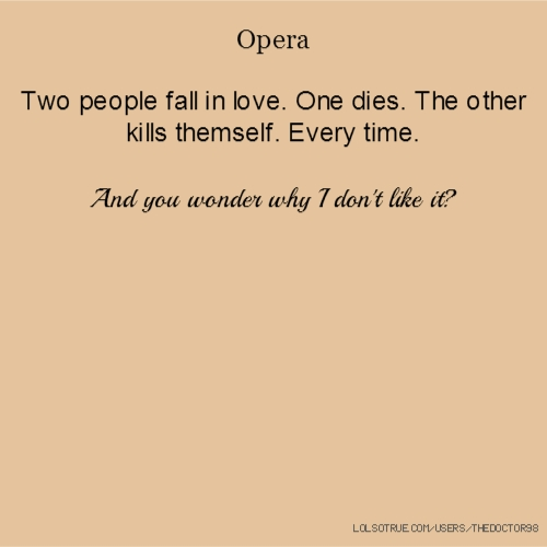 Opera Two people fall in love. One dies. The other kills themself. Every time. And you wonder why I don't like it?