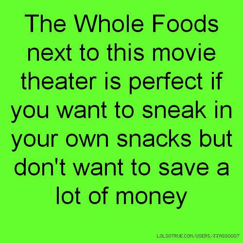 The Whole Foods next to this movie theater is perfect if you want to sneak in your own snacks but don't want to save a lot of money