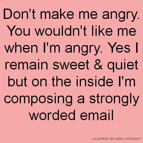 Don't make me angry. You wouldn't like me when I'm angry. Yes I remain sweet & quiet but on the inside I'm composing a strongly worded email