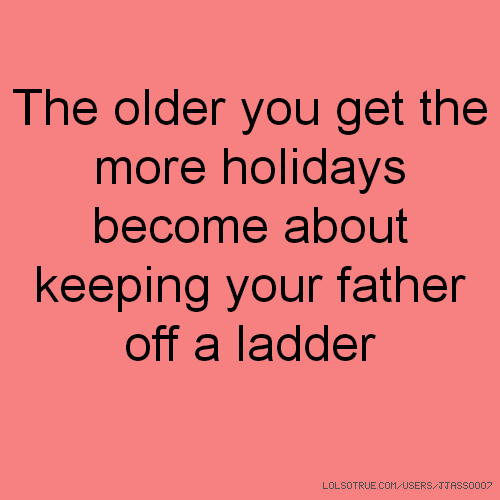 The older you get the more holidays become about keeping your father off a ladder
