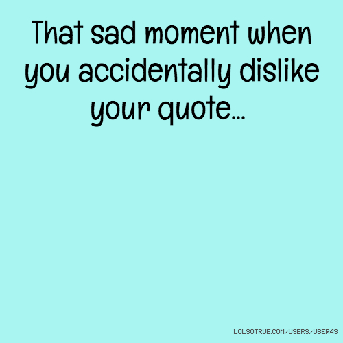 That sad moment when you accidentally dislike your quote...