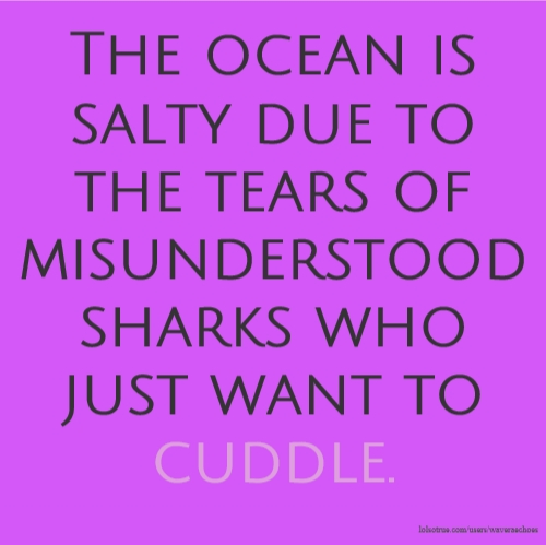 The ocean is salty due to the tears of misunderstood sharks who just want to cuddle.