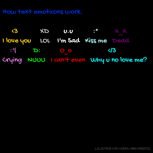 How text emoticons work: <3 XD u.u :* X_X I love you LOL I'm Sad Kiss me Dead :'( D: O_o </3 Crying NUUU I can't even Why u no love me?