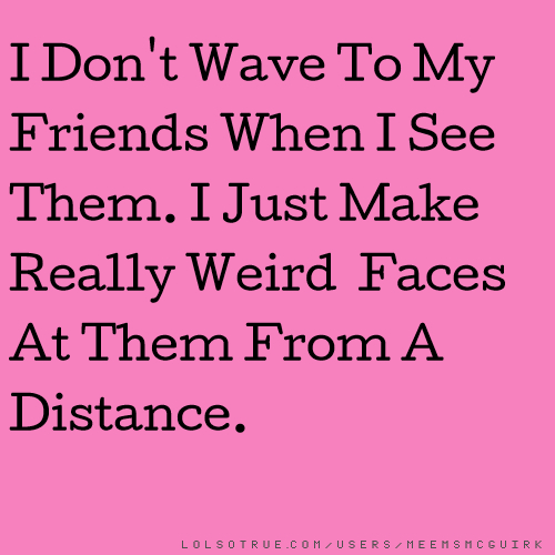 I Don't Wave To My Friends When I See Them. I Just Make Really Weird Faces At Them From A Distance.
