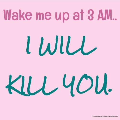 Wake me up at 3 AM.. I WILL KILL YOU.