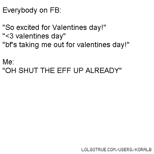 "Everybody on FB: ""So excited for Valentines day!"" ""<3 valentines day"" ""bf's taking me out for valentines day!"" Me: ""OH SHUT THE EFF UP ALREADY"""