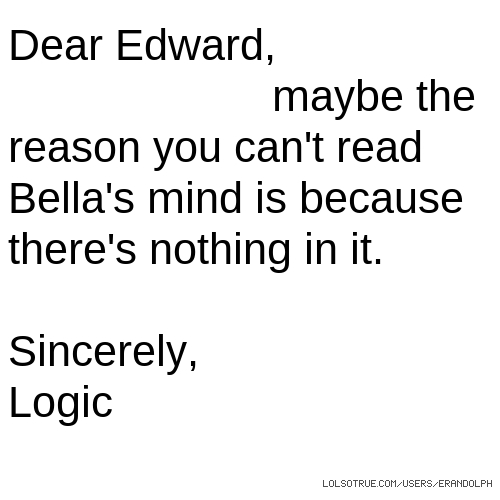 Dear Edward, maybe the reason you can't read Bella's mind is because there's nothing in it. Sincerely, Logic