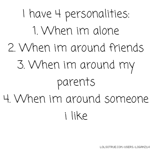 I have 4 personalities: 1. When im alone 2. When im around friends 3. When im around my parents 4. When im around someone i like