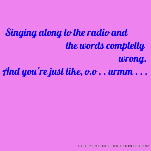 Singing along to the radio and getting the words completly wrong. And you're just like, o.o . . urmm . . .