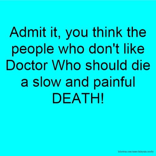 Admit it, you think the people who don't like Doctor Who should die a slow and painful DEATH!