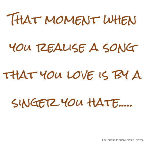 That moment when you realise a song that you love is by a singer you hate.....
