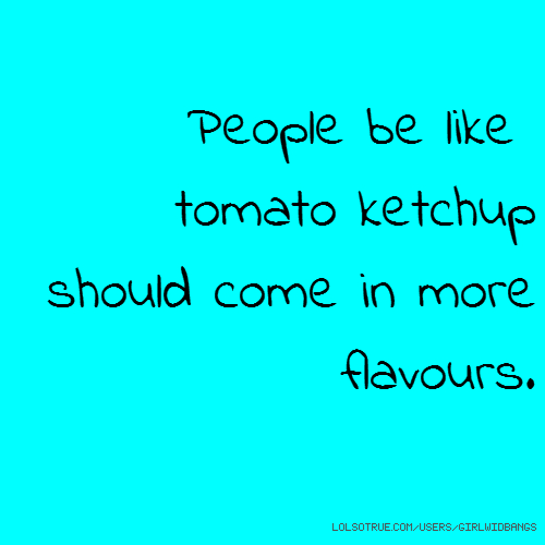 People be like tomato ketchup should come in more flavours.