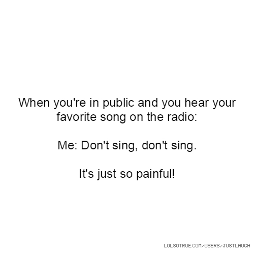When you're in public and you hear your favorite song on the radio: Me: Don't sing, don't sing. It's just so painful!