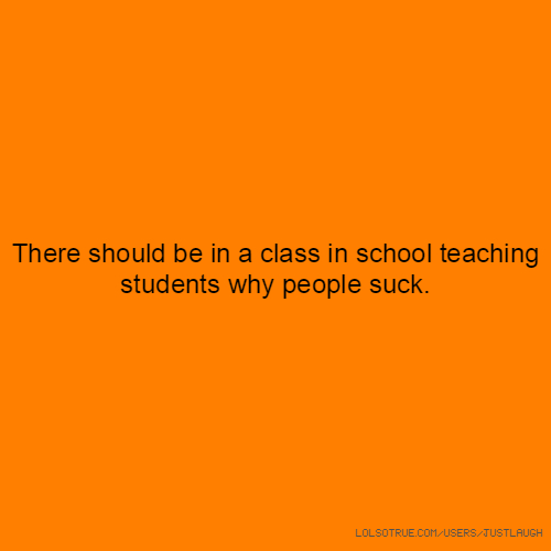 There should be in a class in school teaching students why people suck.