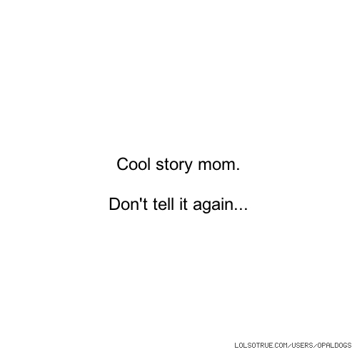 Cool story mom. Don't tell it again...
