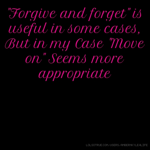 """Forgive and forget"" is useful in some cases, But in my Case ""Move on"" Seems more appropriate"